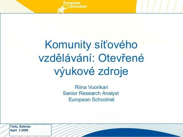 Tartu, Estonia April 3 2009 Komunity síťového vzdělávání: Otevřené výukové zdroje Riina Vuorikari Senior Research Analyst ...