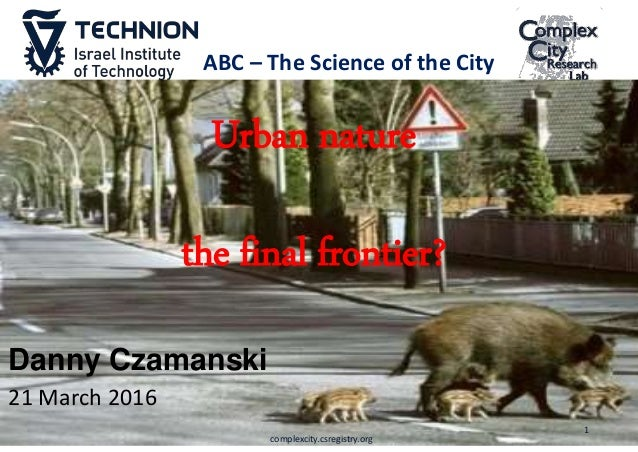 Danny Czamanski 21 March 2016 Urban nature the final frontier? 1 complexcity.csregistry.org ABC – The Science of the City