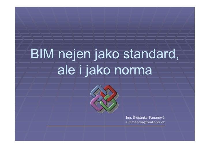 BIM nejen jako standard,    ale i jako norma               Ing. Štěpánka Tomanová               s.tomanova@walinger.cz