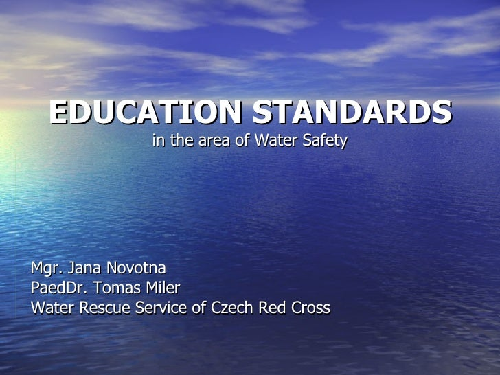 EDUCATION STANDARDS in the area of Water Safety Mgr. Jana Novotna PaedDr. Tomas Miler Water Rescue Service of Czech Red Cr...