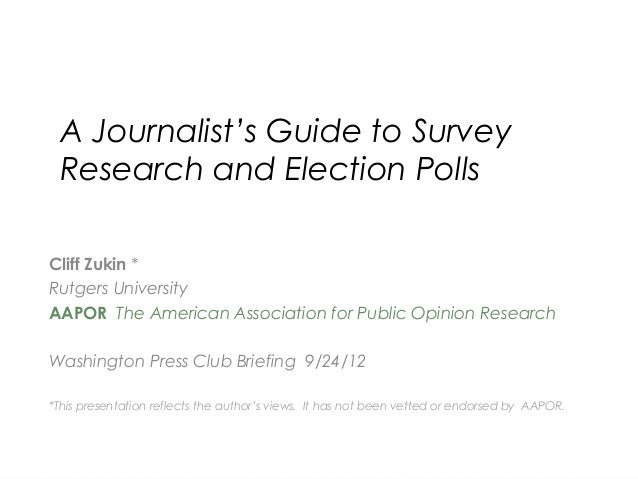 A Journalist's Guide to SurveyResearch and Election PollsCliff Zukin *Rutgers UniversityAAPOR The American Association for...