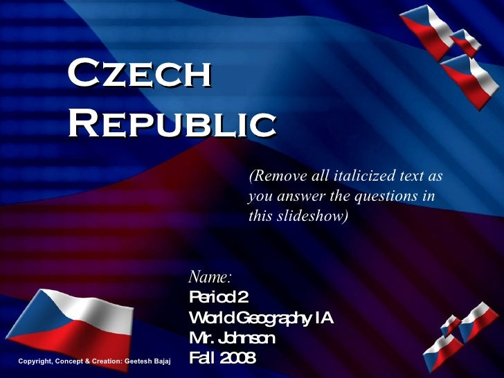 Czech Republic Name: Period 2 World Geography IA Mr. Johnson Fall 2008 (Remove all italicized text as you answer the quest...