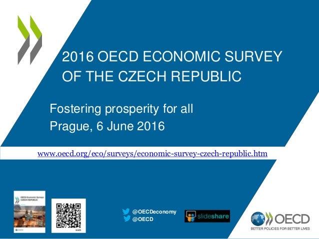 2016 OECD ECONOMIC SURVEY OF THE CZECH REPUBLIC Fostering prosperity for all Prague, 6 June 2016 @OECD @OECDeconomy www.oe...