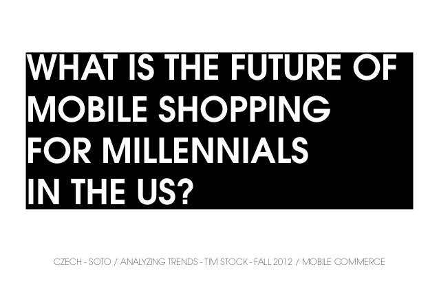 WHAT IS THE FUTURE OFMOBILE SHOPPINGFOR MILLENNIALSIN THE US? CZECH - SOTO / ANALYZING TRENDS - TIM STOCK - FALL 2012 / MO...