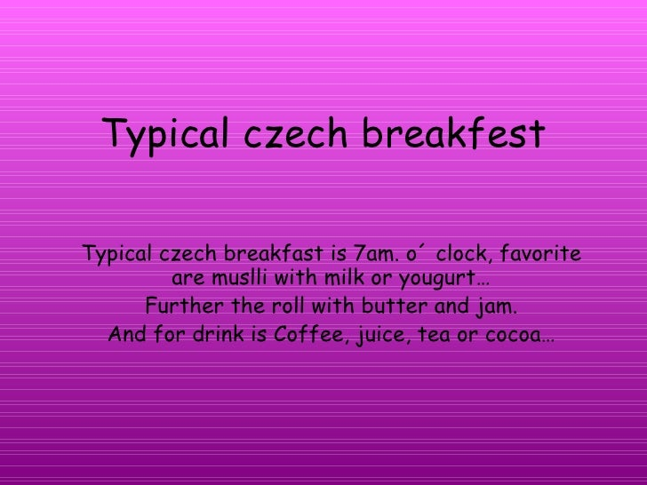Typical czech breakfest Typical czech breakfast is 7am. o´ clock, favorite are muslli with milk or yougurt… Further the ro...