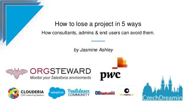 How to lose a project in 5 ways How consultants, admins & end users can avoid them. by Jasmine Ashley