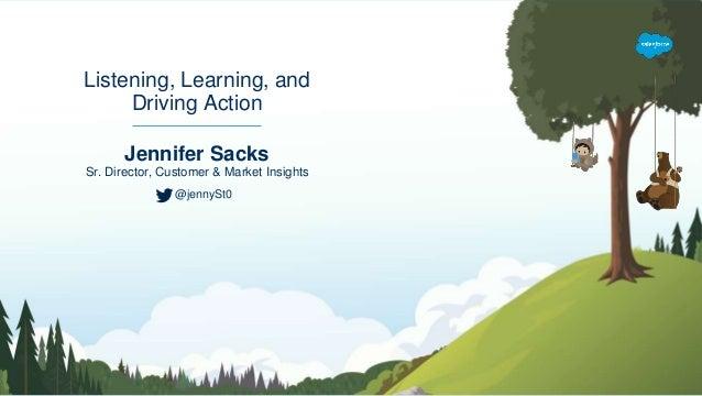 Jennifer Sacks Sr. Director, Customer & Market Insights Listening, Learning, and Driving Action @jennySt0
