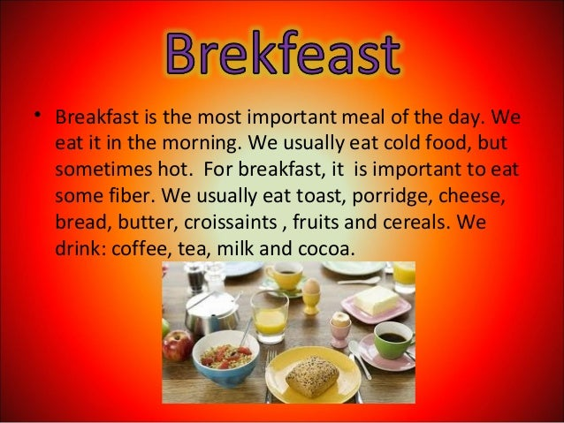 • Breakfast is the most important meal of the day. Weeat it in the morning. We usually eat cold food, butsometimes hot. Fo...