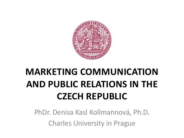 MARKETING COMMUNICATIONAND PUBLIC RELATIONS IN THE      CZECH REPUBLIC PhDr. Denisa Kasl Kollmannová, Ph.D.     Charles Un...