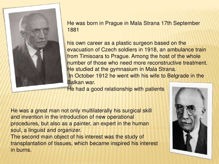 He was born in Prague in Mala Strana 17th September1881<br />his own career as a plastic surgeon based on the evacuation o...