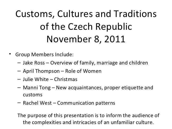 Customs, Cultures and Traditions of the Czech Republic November 8, 2011 <ul><li>Group Members Include:  </li></ul><ul><ul>...