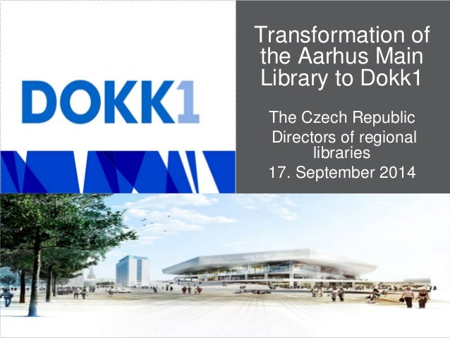 Transformation of the Aarhus Main Library to Dokk1  The Czech Republic  Directors of regional libraries  17. September 2014