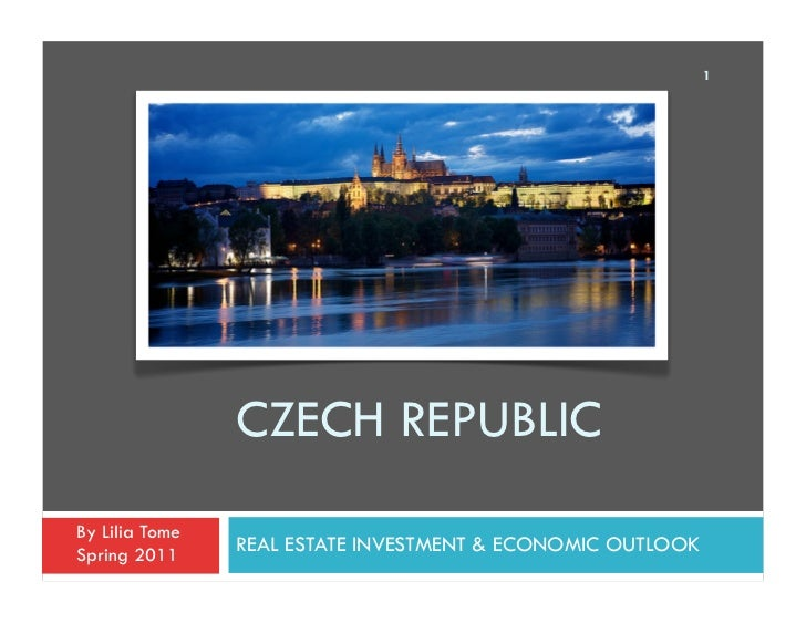 1                CZECH REPUBLICBy Lilia TomeSpring 2011                REAL ESTATE INVESTMENT & ECONOMIC OUTLOOK