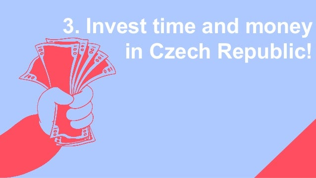 3. Invest time and money in Czech Republic!