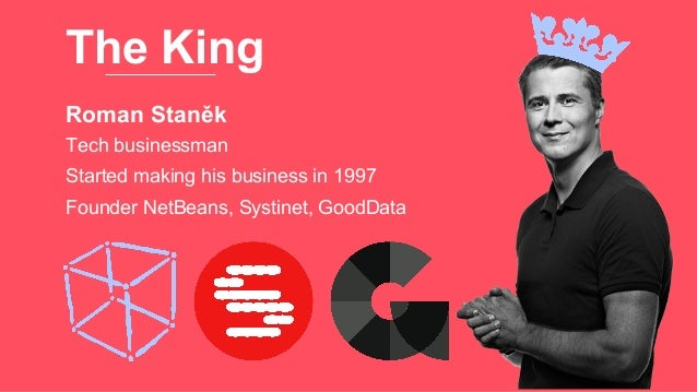 The King Roman Staněk Founder NetBeans, Systinet, GoodData Tech businessman Started making his business in 1997