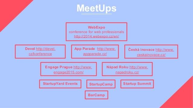 MeetUps WebExpo conference for web professionals http://2014.webexpo.cz/en/ Startup Summit Devel http://devel. cz/konferen...
