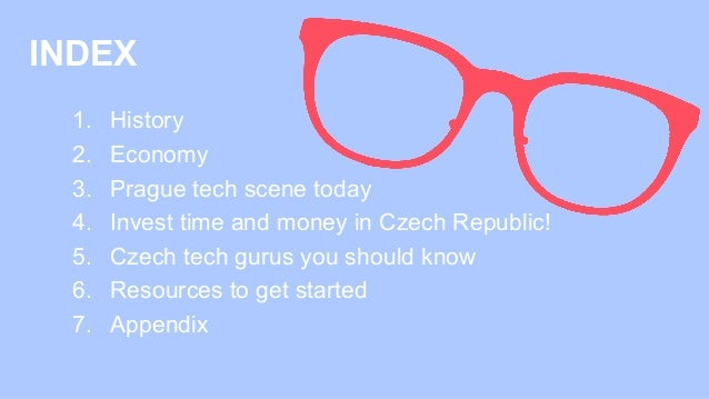 INDEX 1. History 2. Economy 3. Prague tech scene today 4. Invest time and money in Czech Republic! 5. Czech tech gurus ...