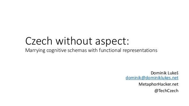 Czech without aspect: Marrying cognitive schemas with functional representations Dominik Lukeš dominik@dominiklukes.net Me...