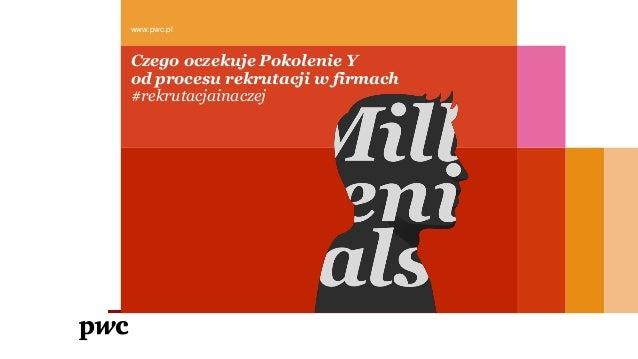 Czego oczekuje Pokolenie Y od procesu rekrutacji w firmach #rekrutacjainaczej www.pwc.pl