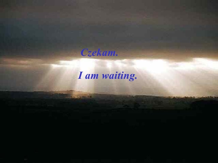 Czekam. I am waiting.