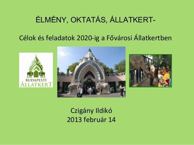 ÉLMÉNY, OKTATÁS, ÁLLATKERT-Célok és feladatok 2020-ig a Fővárosi ÁllatkertbenCzigány Ildikó2013 február 14