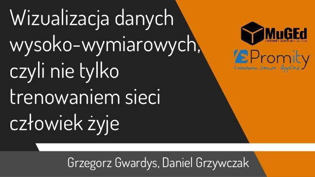 Grzegorz Gwardys, Daniel Grzywczak Wizualizacja danych wysoko-wymiarowych, czyli nie tylko trenowaniem sieci człowiek żyje