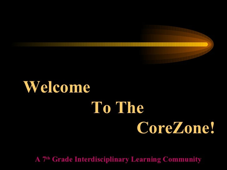 Welcome  To The  CoreZone! A 7 th  Grade Interdisciplinary Learning Community