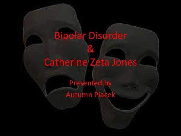 Bipolar Disorder & Catherine Zeta Jones Presented by Autumn Placek