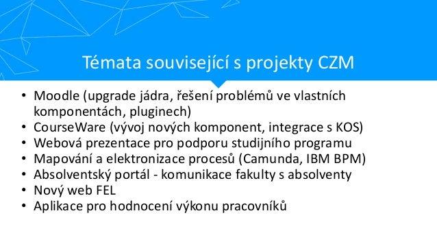 Témata související s projekty CZM • Moodle (upgrade jádra, řešení problémů ve vlastních komponentách, pluginech) • CourseW...