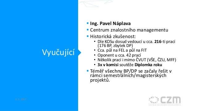 Vyučující  Ing. Pavel Náplava  Centrum znalostního managementu  Historická zkušenost: • Dle KOSu dosud vedoucí u cca. 2...
