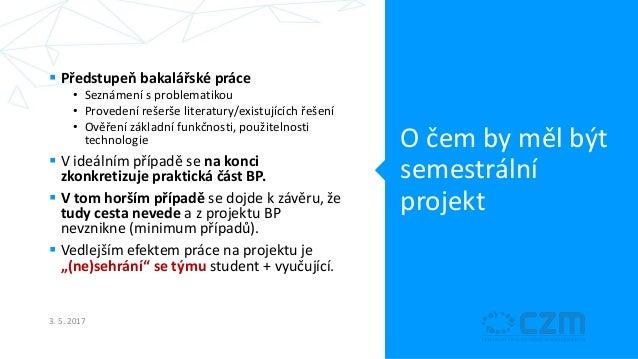 O čem by měl být semestrální projekt  Předstupeň bakalářské práce • Seznámení s problematikou • Provedení rešerše literat...