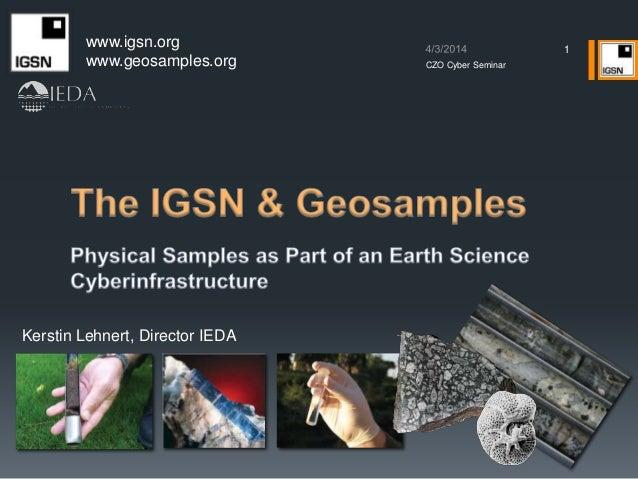 1 www.igsn.org www.geosamples.org Kerstin Lehnert, Director IEDA CZO Cyber Seminar