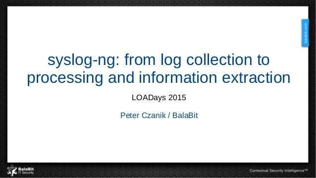 syslog-ng: from log collection to processing and information extraction LOADays 2015 Peter Czanik / BalaBit