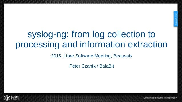 syslog-ng: from log collection to processing and information extraction 2015. Libre Software Meeting, Beauvais Peter Czani...
