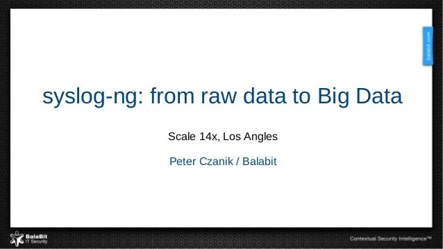 syslog-ng: from raw data to Big Data Scale 14x, Los Angles Peter Czanik / Balabit