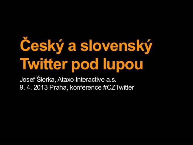 Český a slovenskýTwitter pod lupouJosef Šlerka, Ataxo Interactive a.s.9. 4. 2013 Praha, konference #CZTwitter