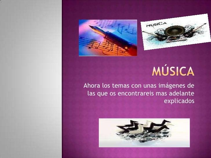 Música<br />Ahora los temas con unas imágenes de las que os encontrareis mas adelante explicados<br />