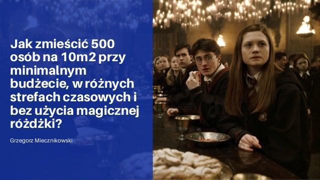 Jak zmieścić 500 osób na 10m2 przy minimalnym budżecie, w różnych strefach czasowych i bez użycia magicznej różdżki? Grzeg...
