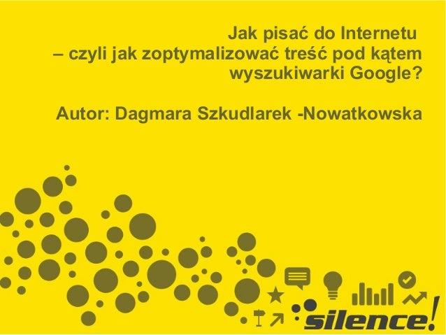 Jak pisać do Internetu – czyli jak zoptymalizować treść pod kątem wyszukiwarki Google? Autor: Dagmara Szkudlarek -Nowatkow...