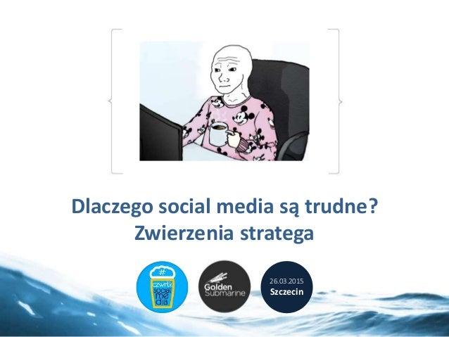 Dlaczego social media są trudne? Zwierzenia stratega 26.03.2015 Szczecin