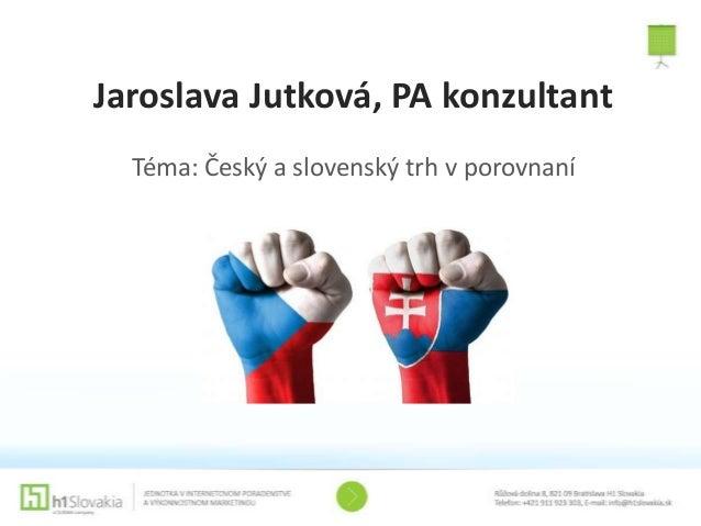 Jaroslava Jutková, PA konzultant Téma: Český a slovenský trh v porovnaní