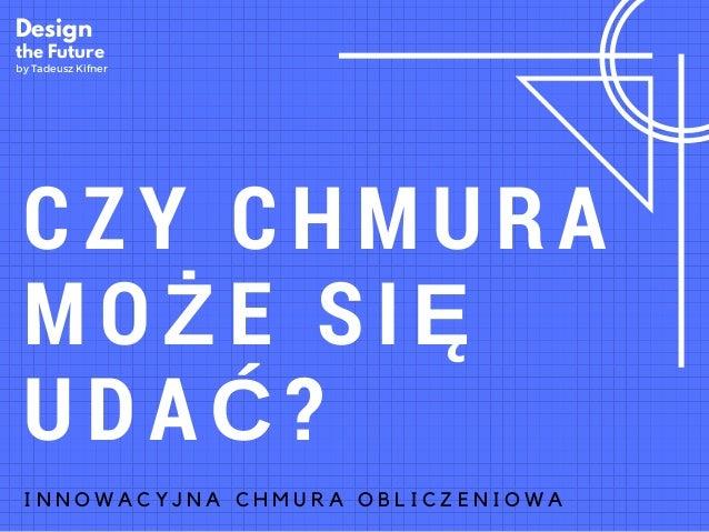 CZY CHMURA MOŻE SIĘ UDAĆ? I N N O W A C Y J N A C H M U R A O B L I C Z E N I O W A Design the Future by Tadeusz Kifner