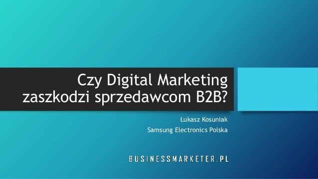 Czy Digital Marketing zaszkodzi sprzedawcom B2B? Łukasz Kosuniak Samsung Electronics Polska
