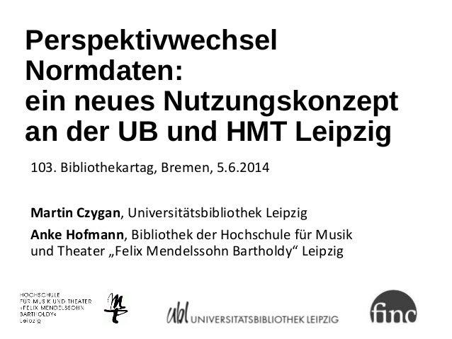 Perspektivwechsel Normdaten: ein neues Nutzungskonzept an der UB und HMT Leipzig 103. Bibliothekartag, Bremen, 5.6.2014 Ma...