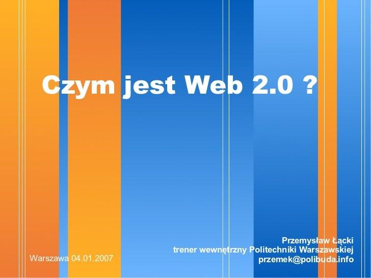 Czym jest Web 2.0 ? <ul><li>Przemysław Łącki trener wewnętrzny Politechniki Warszawskiej [email_address] </li></ul>Warszaw...