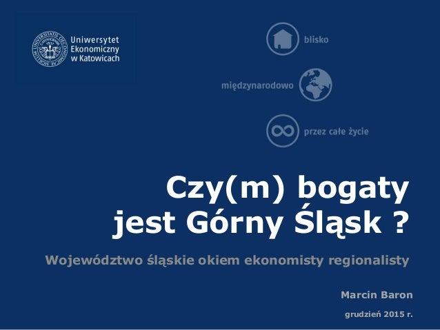 Czy(m) bogaty jest Górny Śląsk ? Województwo śląskie okiem ekonomisty regionalisty Marcin Baron grudzień 2015 r.