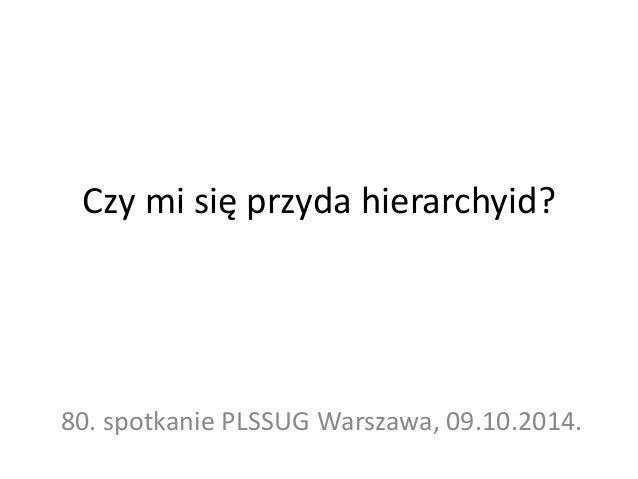 Czy mi się przyda hierarchyid?  80. spotkanie PLSSUG Warszawa, 09.10.2014.