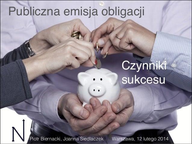 Publiczna emisja obligacji  Czynniki sukcesu  Piotr Biernacki, Joanna Siedlaczek  Warszawa, 12 lutego 2014
