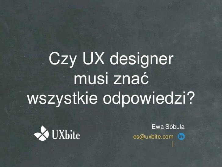 Czy UX designer     musi znaćwszystkie odpowiedzi?                   Ewa Sobula             es@uxbite.com                 ...