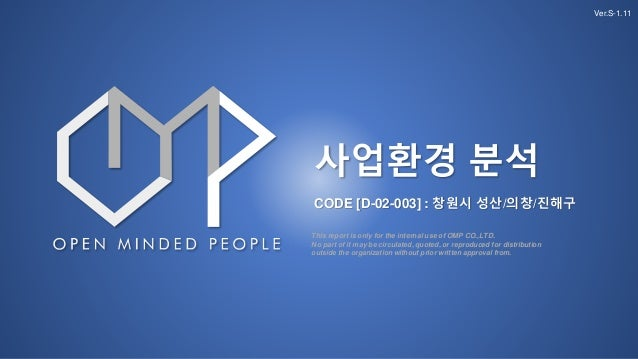 사업환경 분석 CODE [D-02-003] : 창원시 성산/의창/진해구 Ver.S-1.11 This report is only for the internal use of OMP CO.,LTD. No part of it ...